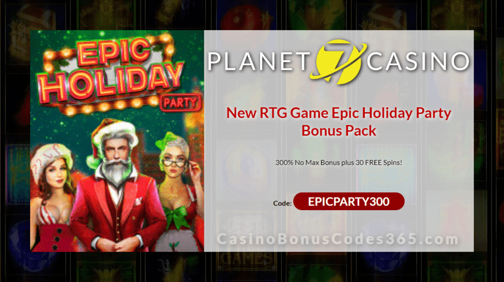Planet 7 Casino 300% No Max Bonus plus 30 FREE Epic Holiday Party Spins New RTG Game Special Offer