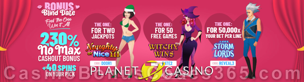 Planet 7 Casino 230% No Max Match plus 40 FREE Spins on top Bonus Blind Date Special St. Valentine's Day Bonuses